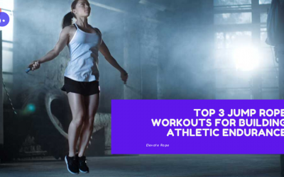 TOP 3 JUMP ROPE WORKOUTS FOR BUILDING ATHLETIC ENDURANCE